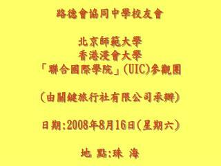 路德會協同中學校友會 北京師範大學 香港浸會大學 「聯合國際學院」 (UIC) 參觀團 ( 由關鍵旅行社有限公司承辦 ) 日期 :2008 年 8 月 16 日 ( 星期六 ) 地 點 : 珠 海