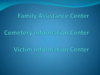 Family Assistance Center Cemetery Information Center Victim Information Center