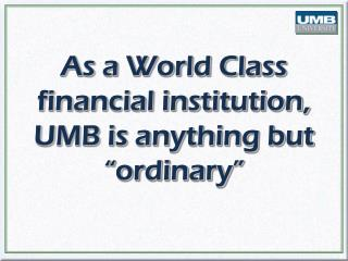 "As a World Class financial institution, UMB is anything but ""ordinary"""