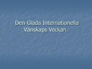 Den Glada Internationella Vänskaps Veckan.