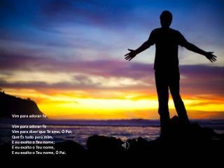 Vim para adorar-Te Vim para adorar-Te Vim para dizer que Te amo, Ó Pai; Que És tudo para mim,