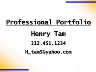 Professional Portfolio Henry Tam 312.451.1234 H_tam5@yahoo