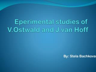 Eperimental  studies of  V.Ostwald  and J.van Hoff