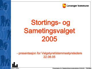 Stortings- og Sametingsvalget  2005 - presentasjon for Valgstyret/stemmestyreledere 22.08.05