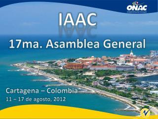 IAAC 17ma. Asamblea General Cartagena – Colombia 11 – 17 de agosto, 2012