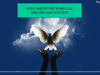 WELCOME IN THE WORLD OF DREAMS AND SUCCESS