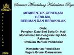 MEMBENTUK GENERASI BERILMU,  BERIMAN DAN BERAKHLAK  Oleh: Pengiran Dato Seri Setia Dr. Haji  Mohammad bin Pengiran Haji