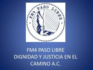 FM4 PASO LIBRE DIGNIDAD Y JUSTICIA EN EL CAMINO A.C.