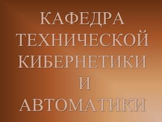 КАФЕДРА ТЕХНИЧЕСКОЙ КИБЕРНЕТИКИ  И АВТОМАТИКИ
