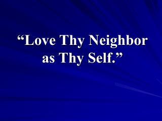 """Love Thy Neighbor as Thy Self."""