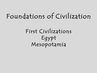 Foundations of Civilization First Civilizations Egypt Mesopotamia
