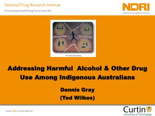 Addressing Harmful  Alcohol & Other Drug Use Among Indigenous Australians Dennis Gray (Ted Wilkes)