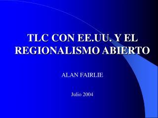 TLC CON EE.UU. Y EL REGIONALISMO ABIERTO ALAN FAIRLIE Julio 2004
