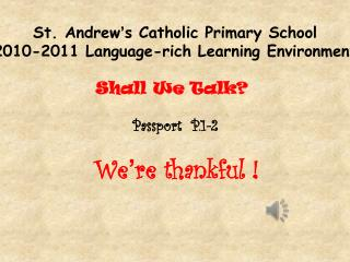 St. Andrew ' s Catholic Primary School 2010-2011 Language-rich Learning Environment Shall We Talk?