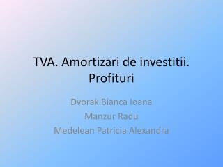 TVA. Amortizari de investitii. Profituri