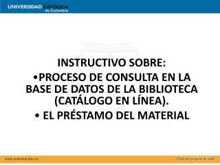 INSTRUCTIVO SOBRE: PROCESO DE CONSULTA EN LA BASE DE DATOS DE LA BIBLIOTECA (CATÁLOGO EN LÍNEA).