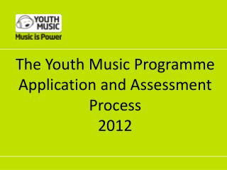 The Youth Music Programme  Application  and Assessment Process  2012