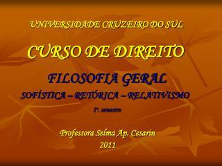 UNIVERSIDADE CRUZEIRO DO SUL    CURSO DE DIREITO    FILOSOFIA GERAL  SOF STICA   RET RICA   RELATIVISMO  1 . semestre