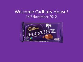 Welcome Cadbury House!