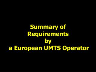 Summary of Requirements by  a European UMTS Operator