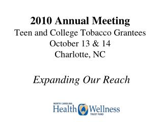 2010 Annual Meeting Teen and College Tobacco Grantees October 13 & 14 Charlotte, NC