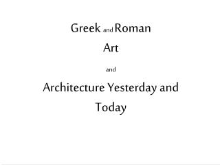 Greek  and  Roman  Art  and Architecture Yesterday and Today