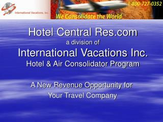 Hotel Central Res a division of International Vacations Inc. Hotel & Air Consolidator Program