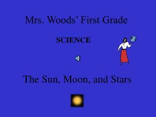 Mrs. Woods' First Grade SCIENCE The Sun, Moon, and Stars