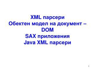 XML  парсери Обектен модел на документ –  DOM SAX  приложения Java XML  парсери