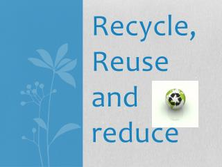 Recycle, Reuse and reduce