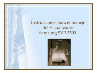 Instrucciones para el manejo del Visualizador  Samsung SVP-5500.