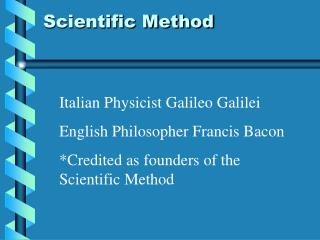 Italian Physicist Galileo Galilei English Philosopher Francis Bacon Credited as founders of the Scientific Method