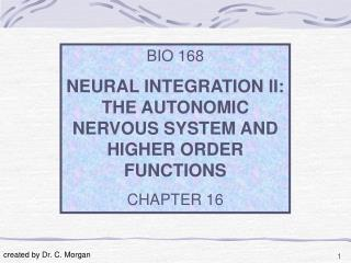 BIO 168 NEURAL INTEGRATION II: THE AUTONOMIC NERVOUS SYSTEM AND HIGHER ORDER FUNCTIONS CHAPTER 16