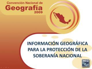 INFORMACIÓN GEOGRÁFICA PARA LA PROTECCIÓN DE LA SOBERANÍA NACIONAL