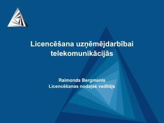 Licencēšana uzņēmējdarbībai  telekomunikācijās Raimonds Bergmanis Licencēšanas nodaļas vadītājs