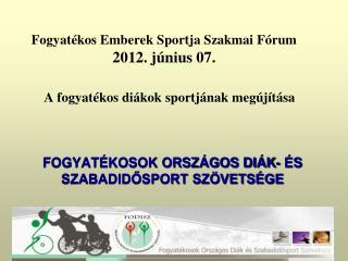Fogyatékos Emberek Sportja Szakmai Fórum 2012. június 07.