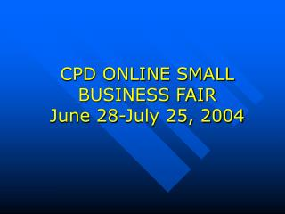 CPD ONLINE SMALL BUSINESS FAIR June 28-July 25, 2004