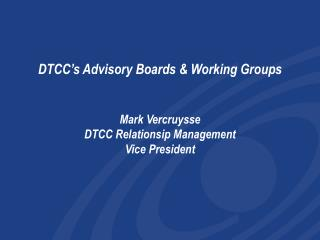 DTCC's Advisory Boards & Working Groups Mark Vercruysse DTCC Relationsip Management Vice President