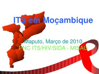 ITS em Moçambique Maputo, Mar ç o de 2010  PNC ITS/HIV/SIDA - MISAU