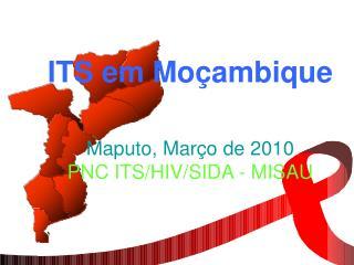 ITS em Moçambique Maputo, Mar ç o de 2010  PNC ITS/HIV/SIDA - MISAU