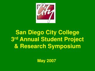 San Diego City College 3 rd  Annual Student Project  & Research Symposium