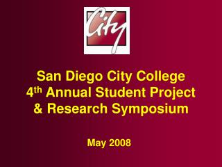 San Diego City College 4 th  Annual Student Project  & Research Symposium