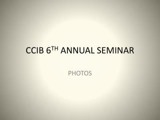 CCIB 6 TH  ANNUAL SEMINAR