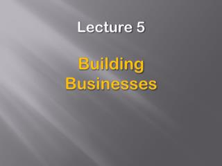Lecture 5 Building  Businesses