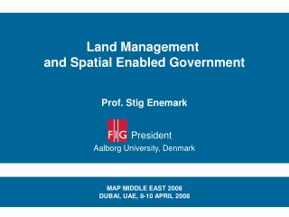 Land Management  and Spatial Enabled Government Prof. Stig Enemark President