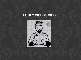 EL REY CICLOTIMICO