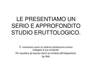 LE PRESENTIAMO UN SERIO E APPROFONDITO STUDIO ERUTTOLOGICO.