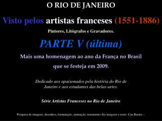 O RIO DE JANEIRO Visto pelos artistas franceses (1551-1886) Pintores, Litógrafos e Gravadores.