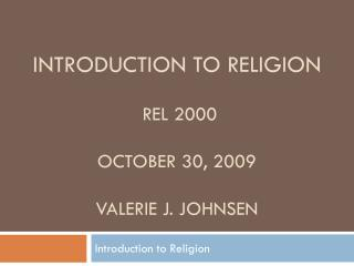 Introduction to Religion  REL 2000  October 30, 2009 Valerie J. Johnsen