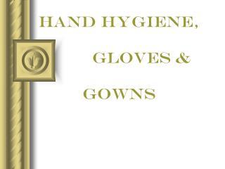 HAND Hygiene,                gloves &                 gowns